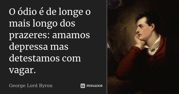 O ódio é de longe o mais longo dos prazeres: amamos depressa mas detestamos com vagar.... Frase de George Lord Byron.