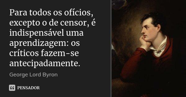 Para todos os ofícios, excepto o de censor, é indispensável uma aprendizagem: os críticos fazem-se antecipadamente.... Frase de George [Lord] Byron.