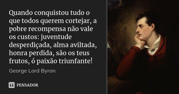 Quando conquistou tudo o que todos querem cortejar, a pobre recompensa não vale os custos: juventude desperdiçada, alma aviltada, honra perdida, são os teus fru... Frase de George Lord Byron.
