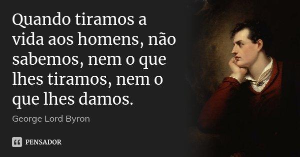 Quando tiramos a vida aos homens, não sabemos, nem o que lhes tiramos, nem o que lhes damos.... Frase de George Lord Byron.