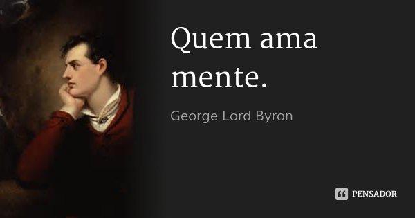 Quem ama mente.... Frase de George Lord Byron.