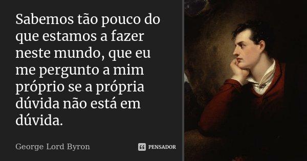 Sabemos tão pouco do que estamos a fazer neste mundo, que eu me pergunto a mim próprio se a própria dúvida não está em dúvida.... Frase de George Lord Byron.