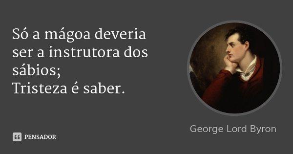 Só a mágoa deveria ser a instrutora dos sábios; Tristeza é saber.... Frase de George Lord Byron.