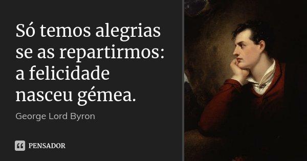 Só temos alegrias se as repartirmos: a felicidade nasceu gémea.... Frase de George Lord Byron.