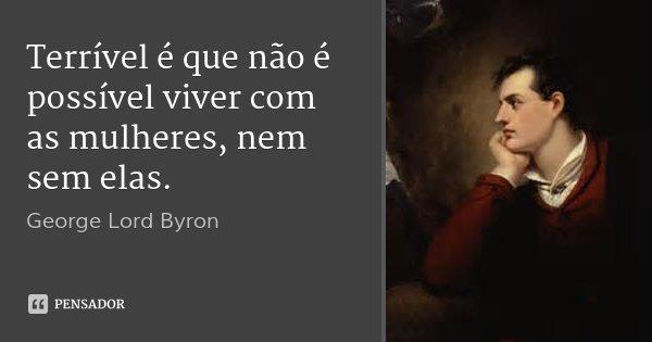 Terrível é que não é possível viver com as mulheres, nem sem elas.... Frase de George Lord Byron.