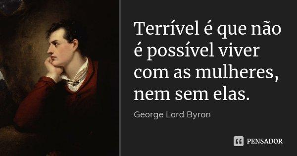 Terrível é que não é possível viver com as mulheres, nem sem elas.... Frase de George [Lord] Byron.