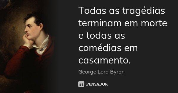 Todas as tragédias terminam em morte e todas as comédias em casamento.... Frase de George Lord Byron.