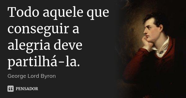 Todo aquele que conseguir a alegria deve partilhá-la.... Frase de George [Lord] Byron.