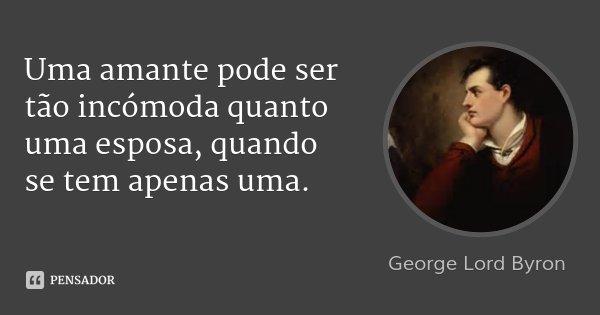 Uma amante pode ser tão incómoda quanto uma esposa, quando se tem apenas uma.... Frase de George Lord Byron.