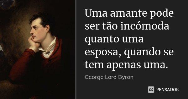 Uma amante pode ser tão incómoda quanto uma esposa, quando se tem apenas uma.... Frase de George [Lord] Byron.