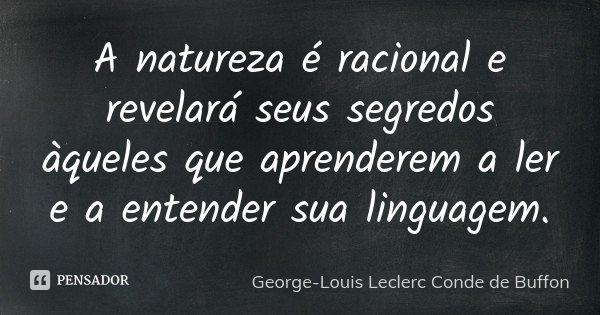 A natureza é racional e revelará seus segredos àqueles que aprenderem a ler e a entender sua linguagem.... Frase de George-Louis Leclerc Conde de Buffon.