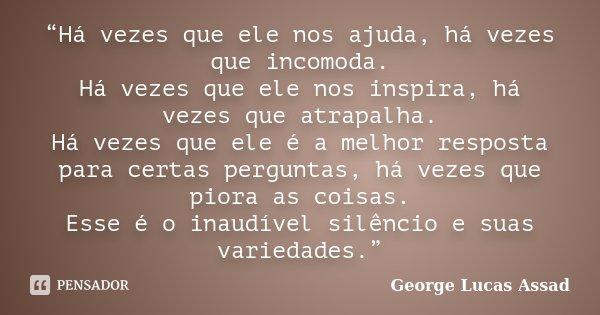 """""""Há vezes que ele nos ajuda, há vezes que incomoda. Há vezes que ele nos inspira, há vezes que atrapalha. Há vezes que ele é a melhor resposta para certas pergu... Frase de George Lucas Assad."""