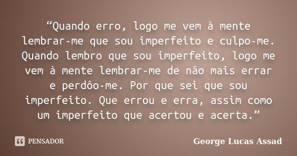 """""""Quando erro, logo me vem à mente lembrar-me que sou imperfeito e culpo-me. Quando lembro que sou imperfeito, logo me vem à mente lembrar-me de não mais errar e... Frase de George Lucas Assad."""