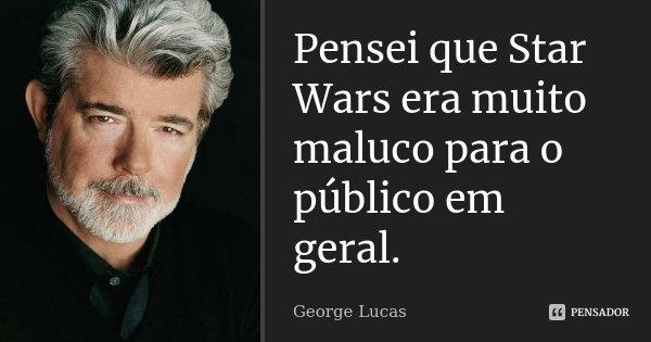 Pensei que Star Wars era muito maluco para o público em geral.... Frase de George Lucas.