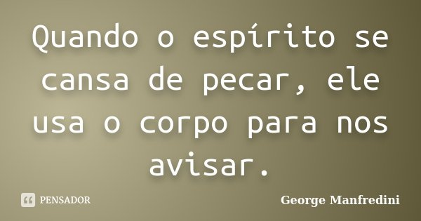 Quando o espírito se cansa de pecar, ele usa o corpo para nos avisar.... Frase de George Manfredini.