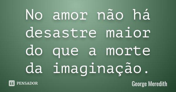 No amor não há desastre maior do que a morte da imaginação.... Frase de George Meredith.