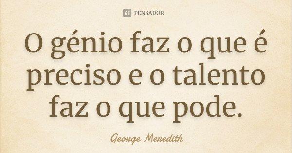 O génio faz o que é preciso e o talento faz o que pode.... Frase de George Meredith.