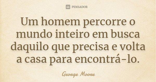 Um homem percorre o mundo inteiro em busca daquilo que precisa e volta a casa para encontrá-lo.... Frase de George Moore.