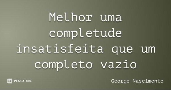 Melhor uma completude insatisfeita que um completo vazio... Frase de George Nascimento.