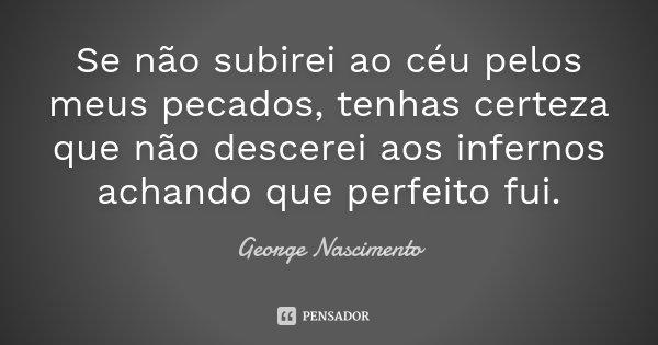 Se não subirei ao céu pelos meus pecados, tenhas certeza que não descerei aos infernos achando que perfeito fui.... Frase de George Nascimento.
