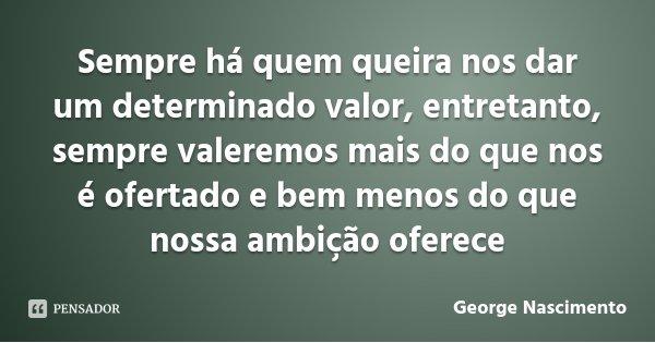 Sempre há quem queira nos dar um determinado valor, entretanto, sempre valeremos mais do que nos é ofertado e bem menos do que nossa ambição oferece... Frase de George Nascimento.