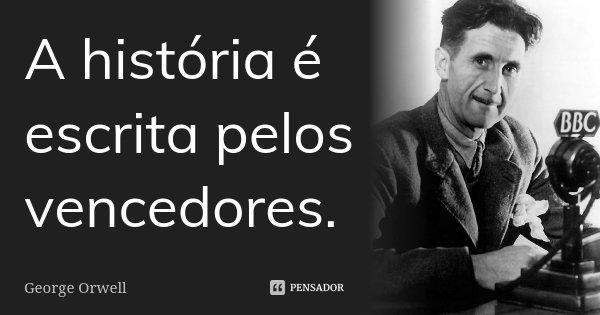 A história é escrita pelos vencedores.... Frase de George Orwell.