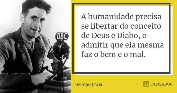 A humanidade precisa se libertar do conceito de Deus e Diabo, e admitir que ela mesma faz o bem e o mal.... Frase de George Orwell.