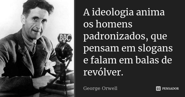 A ideologia anima os homens padronizados, que pensam em slogans e falam em balas de revólver.... Frase de George Orwell.