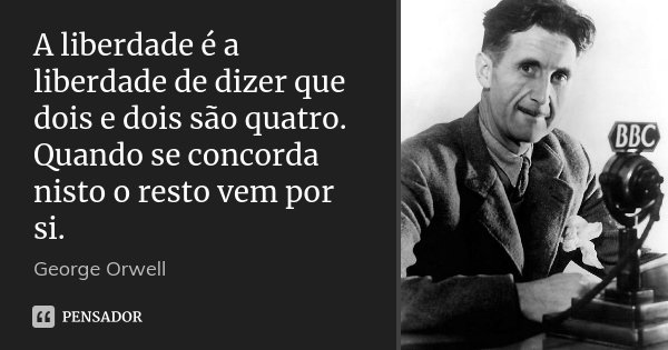A liberdade é a liberdade de dizer que dois e dois são quatro. Quando se concorda nisto o resto vem por si.... Frase de George Orwell.