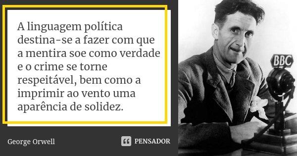 A linguagem política, destina-se a fazer com que a mentira soe como verdade e o crime se torne respeitável, bem como a imprimir ao vento uma aparência de solide... Frase de George Orwell.