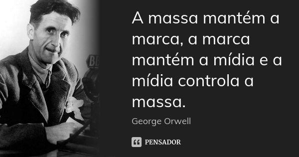 A massa mantém a marca, a marca mantém a mídia e a mídia controla a massa.... Frase de George Orwell.