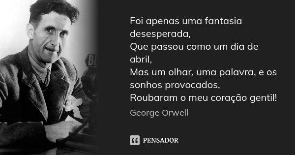 Foi apenas uma fantasia desesperada, Que passou como um dia de abril, Mas um olhar, uma palavra, e os sonhos provocados, Roubaram o meu coração gentil!... Frase de George Orwell.