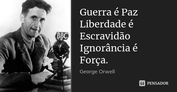 Guerra é Paz Liberdade é Escravidão Ignorância é Força.... Frase de George Orwell.