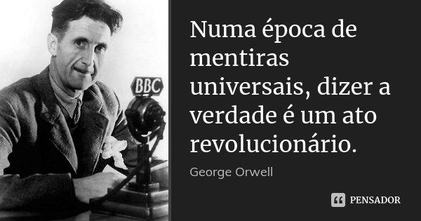Numa época De Mentiras Universais,... George Orwell