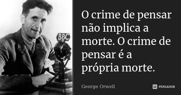 O crime de pensar não implica a morte. O crime de pensar é a própria morte.... Frase de George Orwell.