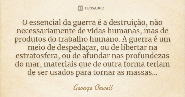 O essencial da guerra é a destruição, não necessariamente de vidas humanas, mas de produtos do trabalho humano. A guerra é um meio de despedaçar, ou de libertar... Frase de George Orwell.