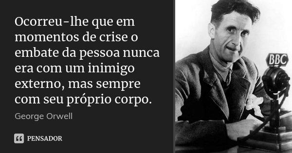 Ocorreu-lhe que em momentos de crise o embate da pessoa nunca era com um inimigo externo, mas sempre com seu próprio corpo.... Frase de George Orwell.