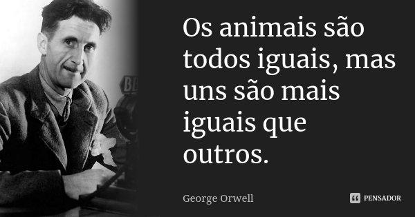 Os animais são todos iguais, mas uns são mais iguais que outros.... Frase de George Orwell.
