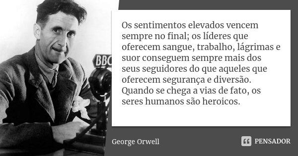 Os sentimentos elevados vencem sempre no final; os líderes que oferecem sangue, trabalho, lágrimas e suor conseguem sempre mais dos seus seguidores do que aquel... Frase de George Orwell.