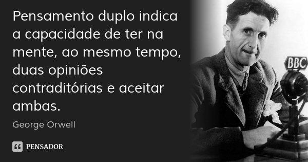 Pensamento duplo indica a capacidade de ter na mente, ao mesmo tempo, duas opiniões contraditórias e aceitar ambas.... Frase de George Orwell.
