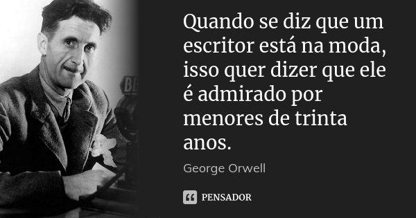 Quando se diz que um escritor está na moda, isso quer dizer que ele é admirado por menores de trinta anos.... Frase de George Orwell.