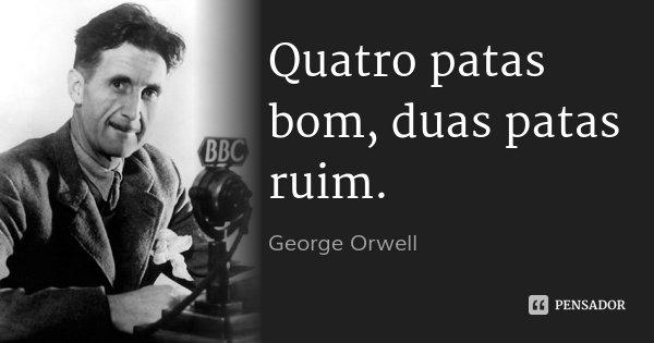 Quatro patas bom, duas patas ruim.... Frase de George Orwell.