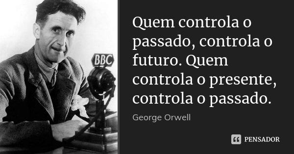 Quem controla o passado, controla o futuro. Quem controla o presente, controla o passado.... Frase de George Orwell.
