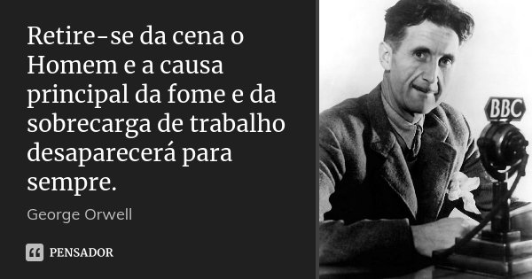 Retire-se da cena o Homem e a causa principal da fome e da sobrecarga de trabalho desaparecerá para sempre.... Frase de George Orwell.