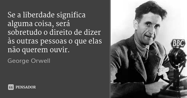 Se a liberdade significa alguma coisa, será sobretudo o direito de dizer às outras pessoas o que elas não querem ouvir.... Frase de George Orwell.