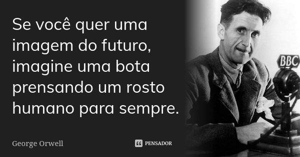 Se você quer uma imagem do futuro, imagine uma bota prensando um rosto humano para sempre.... Frase de George Orwell.