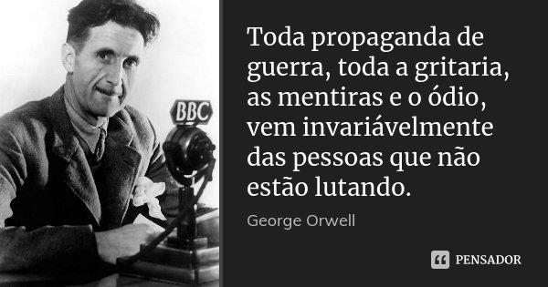 Toda propaganda de guerra, toda a gritaria, as mentiras e o ódio, vem invariávelmente das pessoas que não estão lutando.... Frase de George Orwell.