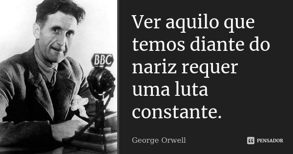 Ver aquilo que temos diante do nariz requer uma luta constante.... Frase de George Orwell.