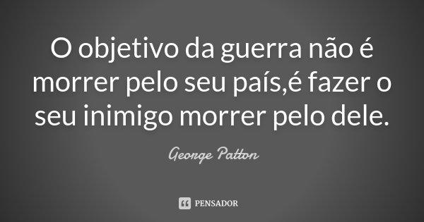 O objetivo da guerra não é morrer pelo seu país,é fazer o seu inimigo morrer pelo dele.... Frase de George Patton.
