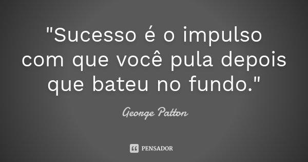 """""""Sucesso é o impulso com que você pula depois que bateu no fundo.""""... Frase de George Patton."""